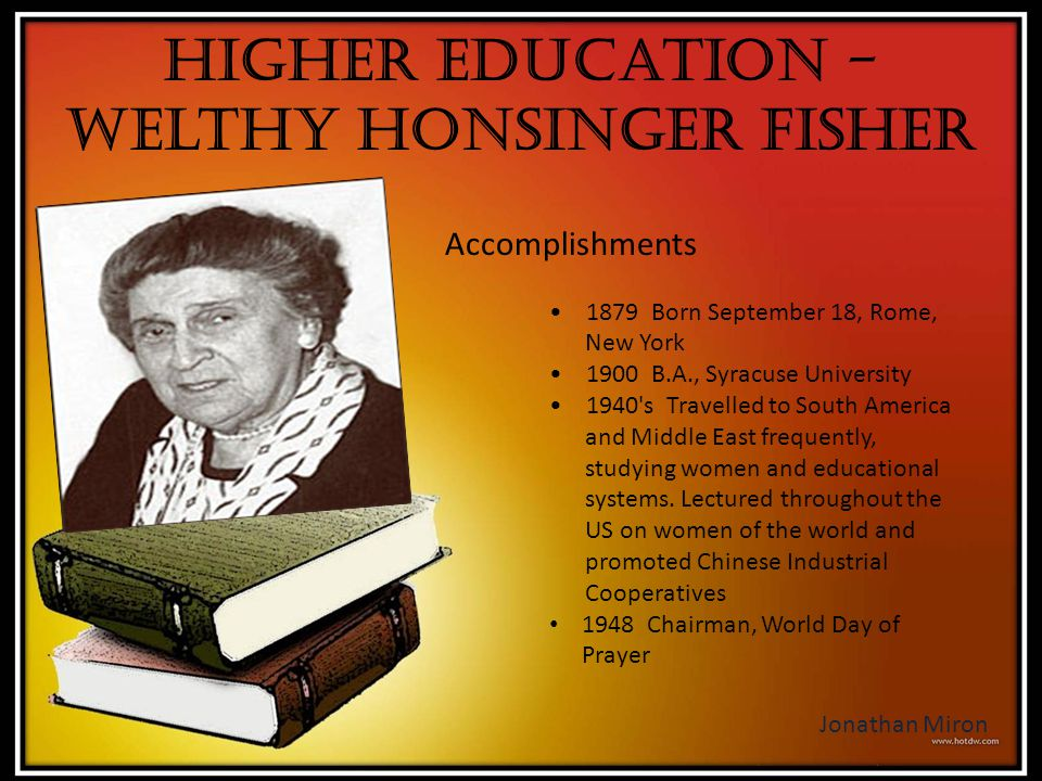 Higher Education - Welthy Honsinger Fisher Accomplishments 1879 Born September 18, Rome, New York 1900 B.A., Syracuse University 1940's Travelled to S