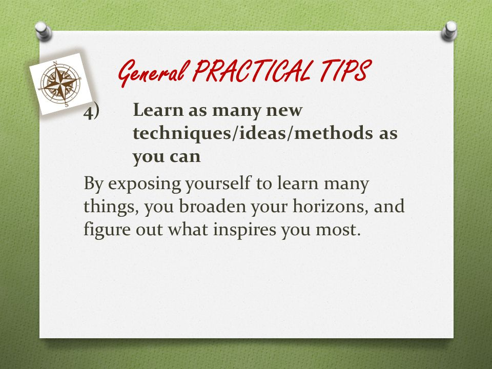 General PRACTICAL TIPS 4)Learn as many new techniques/ideas/methods as you can By exposing yourself to learn many things, you broaden your horizons, and figure out what inspires you most.