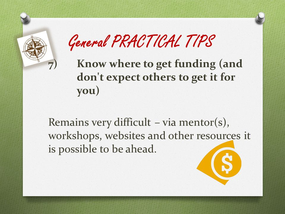 General PRACTICAL TIPS 7)Know where to get funding (and don t expect others to get it for you) Remains very difficult – via mentor(s), workshops, websites and other resources it is possible to be ahead.