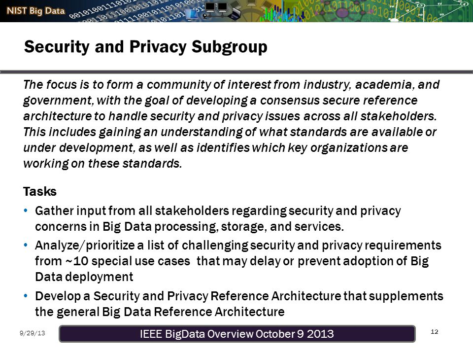 IEEE BigData Overview October 9 2013 9/29/13 Security and Privacy Subgroup 12 The focus is to form a community of interest from industry, academia, and government, with the goal of developing a consensus secure reference architecture to handle security and privacy issues across all stakeholders.