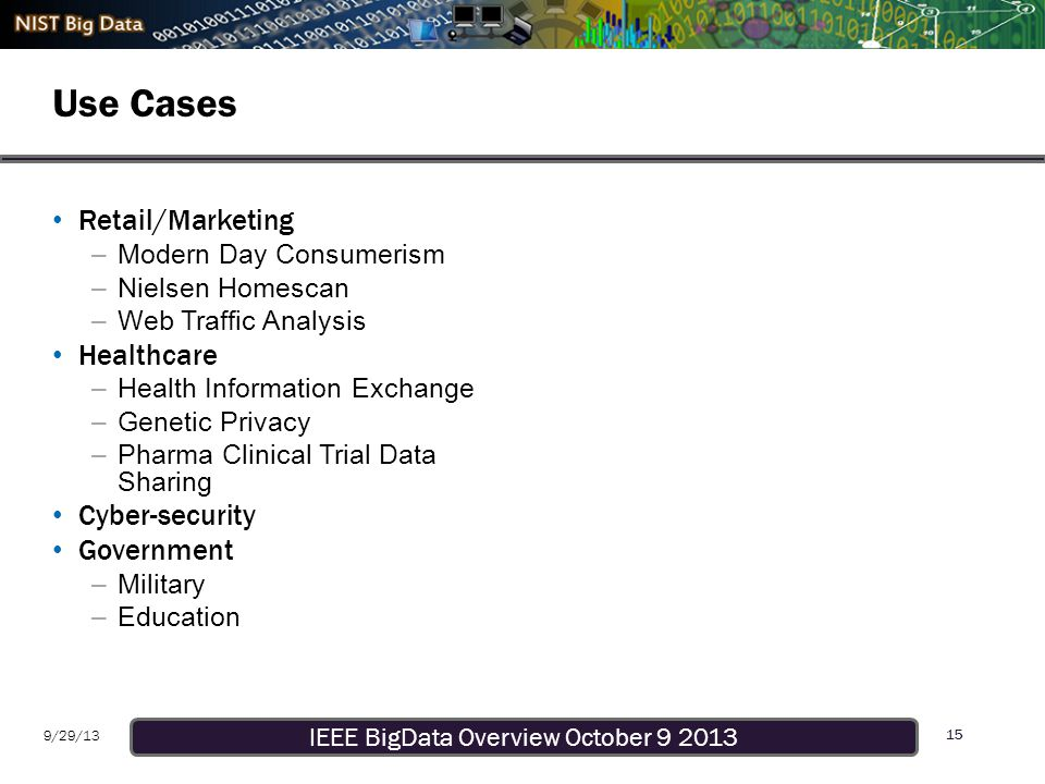 IEEE BigData Overview October 9 2013 9/29/13 Use Cases 15 Retail/Marketing –Modern Day Consumerism –Nielsen Homescan –Web Traffic Analysis Healthcare –Health Information Exchange –Genetic Privacy –Pharma Clinical Trial Data Sharing Cyber-security Government –Military –Education