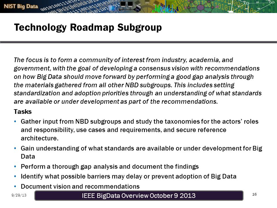 IEEE BigData Overview October 9 2013 9/29/13 Technology Roadmap Subgroup 16 The focus is to form a community of interest from industry, academia, and government, with the goal of developing a consensus vision with recommendations on how Big Data should move forward by performing a good gap analysis through the materials gathered from all other NBD subgroups.