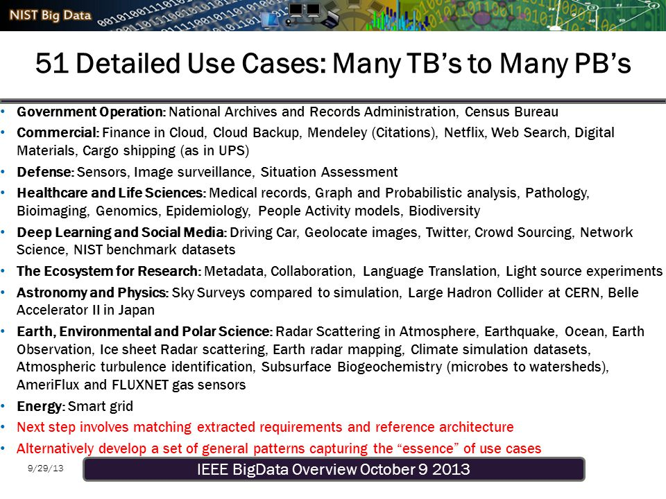 IEEE BigData Overview October 9 2013 9/29/13 51 Detailed Use Cases: Many TB's to Many PB's Government Operation: National Archives and Records Administration, Census Bureau Commercial: Finance in Cloud, Cloud Backup, Mendeley (Citations), Netflix, Web Search, Digital Materials, Cargo shipping (as in UPS) Defense: Sensors, Image surveillance, Situation Assessment Healthcare and Life Sciences: Medical records, Graph and Probabilistic analysis, Pathology, Bioimaging, Genomics, Epidemiology, People Activity models, Biodiversity Deep Learning and Social Media: Driving Car, Geolocate images, Twitter, Crowd Sourcing, Network Science, NIST benchmark datasets The Ecosystem for Research: Metadata, Collaboration, Language Translation, Light source experiments Astronomy and Physics: Sky Surveys compared to simulation, Large Hadron Collider at CERN, Belle Accelerator II in Japan Earth, Environmental and Polar Science: Radar Scattering in Atmosphere, Earthquake, Ocean, Earth Observation, Ice sheet Radar scattering, Earth radar mapping, Climate simulation datasets, Atmospheric turbulence identification, Subsurface Biogeochemistry (microbes to watersheds), AmeriFlux and FLUXNET gas sensors Energy: Smart grid Next step involves matching extracted requirements and reference architecture Alternatively develop a set of general patterns capturing the essence of use cases