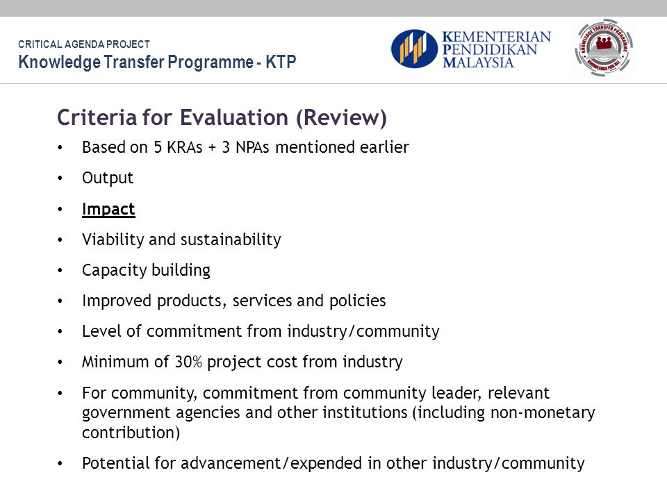 Based on 5 KRAs + 3 NPAs mentioned earlier Output Impact Viability and sustainability Capacity building Improved products, services and policies Level of commitment from industry/community Minimum of 30% project cost from industry For community, commitment from community leader, relevant government agencies and other institutions (including non-monetary contribution) Potential for advancement/expended in other industry/community Criteria for Evaluation (Review) CRITICAL AGENDA PROJECT Knowledge Transfer Programme - KTP