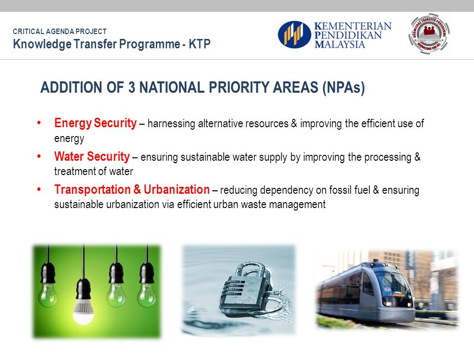 Energy Security – harnessing alternative resources & improving the efficient use of energy Water Security – ensuring sustainable water supply by improving the processing & treatment of water Transportation & Urbanization – reducing dependency on fossil fuel & ensuring sustainable urbanization via efficient urban waste management ADDITION OF 3 NATIONAL PRIORITY AREAS (NPAs) CRITICAL AGENDA PROJECT Knowledge Transfer Programme - KTP