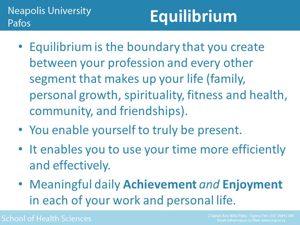 Equilibrium Equilibrium is the boundary that you create between your profession and every other segment that makes up your life (family, personal growth, spirituality, fitness and health, community, and friendships).
