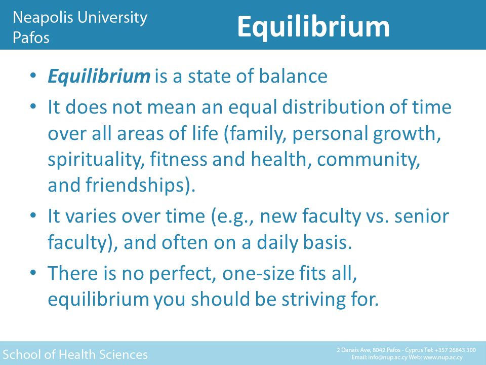 Equilibrium Equilibrium is a state of balance It does not mean an equal distribution of time over all areas of life (family, personal growth, spirituality, fitness and health, community, and friendships).