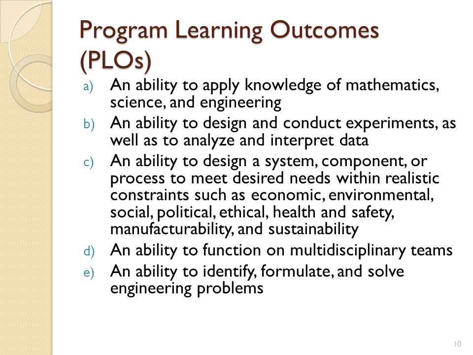 Program Learning Outcomes (PLOs) a) An ability to apply knowledge of mathematics, science, and engineering b) An ability to design and conduct experiments, as well as to analyze and interpret data c) An ability to design a system, component, or process to meet desired needs within realistic constraints such as economic, environmental, social, political, ethical, health and safety, manufacturability, and sustainability d) An ability to function on multidisciplinary teams e) An ability to identify, formulate, and solve engineering problems 10