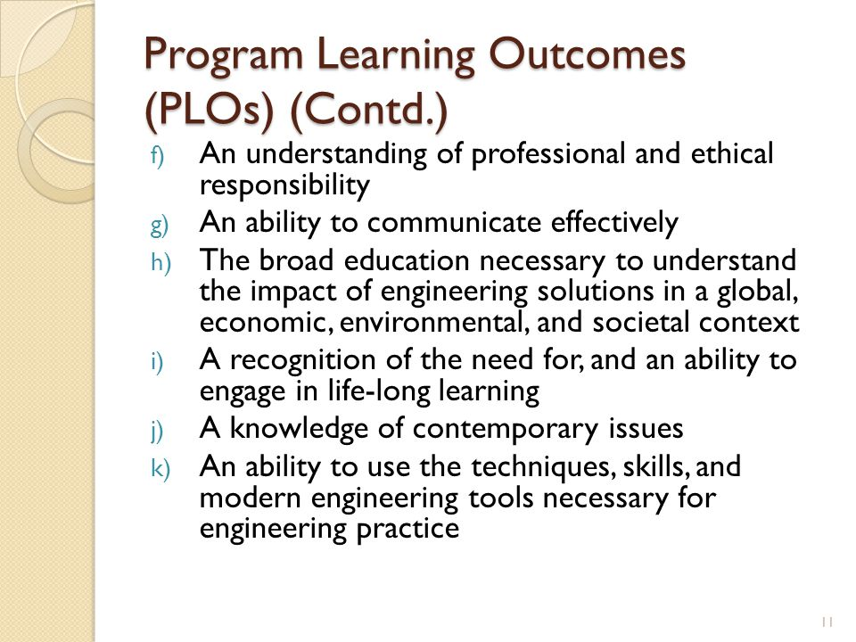 Program Learning Outcomes (PLOs) (Contd.) f) An understanding of professional and ethical responsibility g) An ability to communicate effectively h) The broad education necessary to understand the impact of engineering solutions in a global, economic, environmental, and societal context i) A recognition of the need for, and an ability to engage in life-long learning j) A knowledge of contemporary issues k) An ability to use the techniques, skills, and modern engineering tools necessary for engineering practice 11