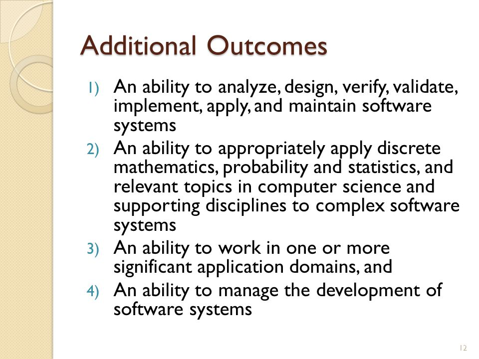 Additional Outcomes 1) An ability to analyze, design, verify, validate, implement, apply, and maintain software systems 2) An ability to appropriately apply discrete mathematics, probability and statistics, and relevant topics in computer science and supporting disciplines to complex software systems 3) An ability to work in one or more significant application domains, and 4) An ability to manage the development of software systems 12
