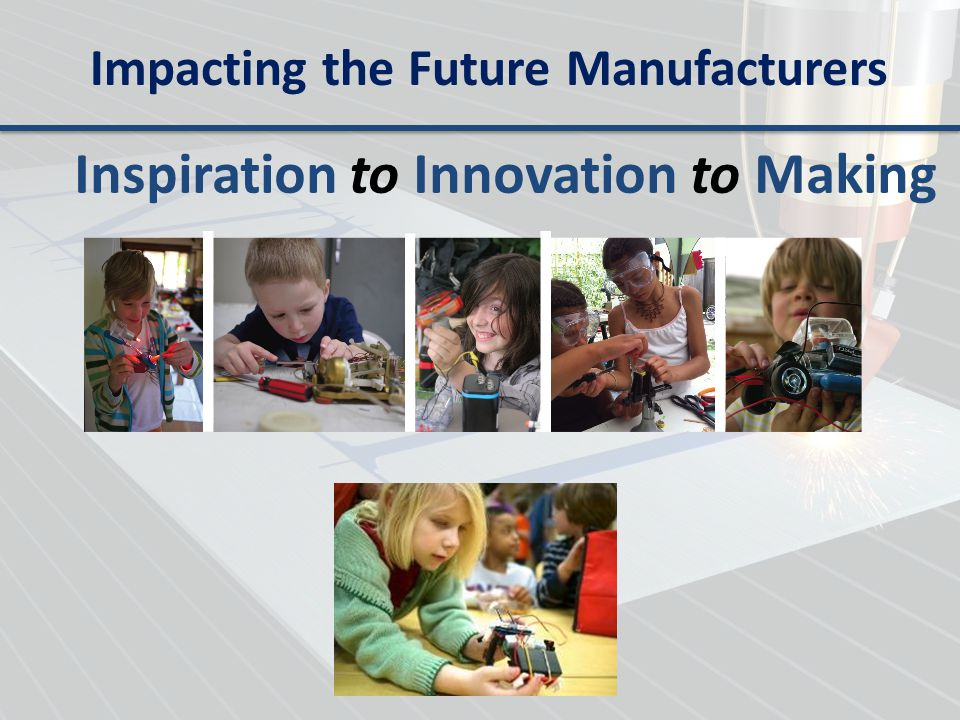 Impacting the Future Manufacturers Inspiration to Innovation to Making
