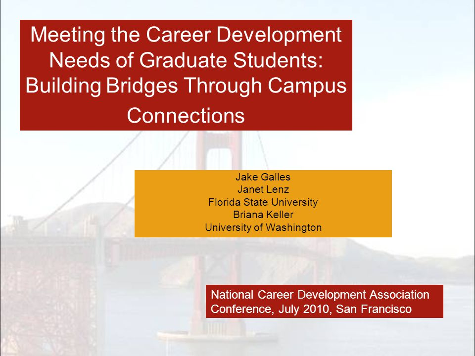 Meeting the Career Development Needs of Graduate Students: Building Bridges Through Campus Connections Jake Galles Janet Lenz Florida State University