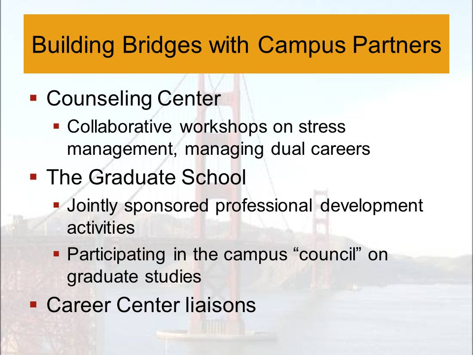  Counseling Center  Collaborative workshops on stress management, managing dual careers  The Graduate School  Jointly sponsored professional development activities  Participating in the campus council on graduate studies  Career Center liaisons Building Bridges with Campus Partners
