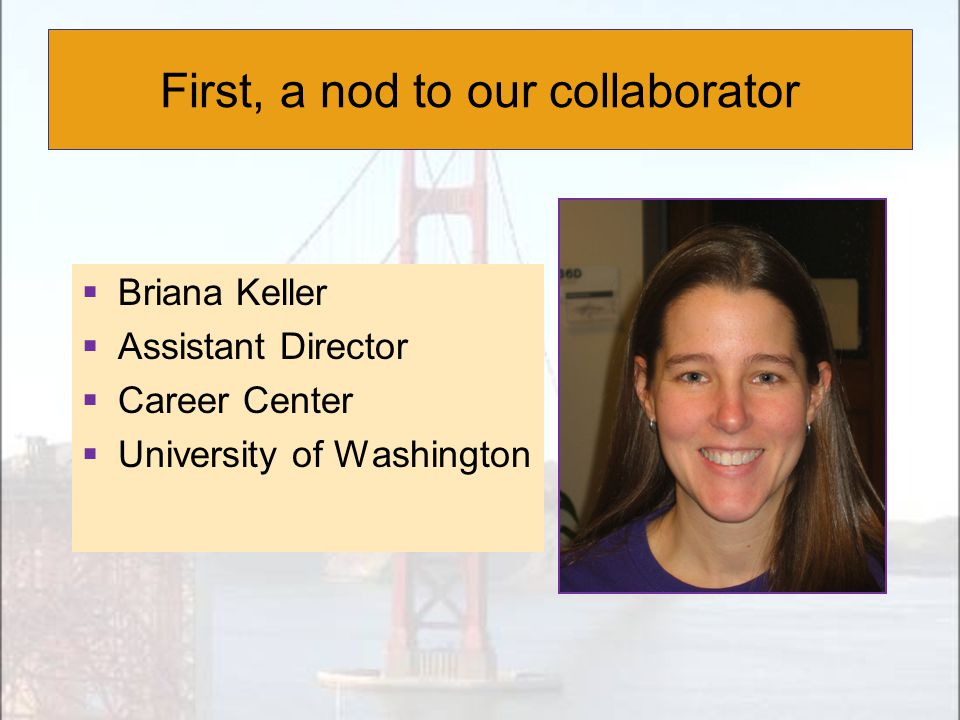 First, a nod to our collaborator  Briana Keller  Assistant Director  Career Center  University of Washington