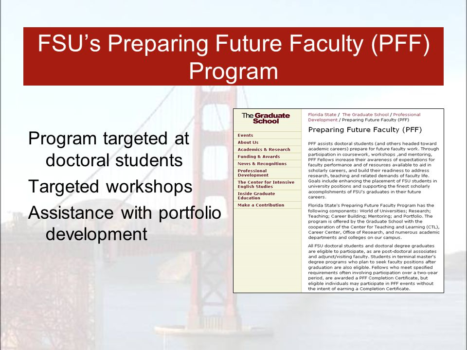 FSU's Preparing Future Faculty (PFF) Program Program targeted at doctoral students Targeted workshops Assistance with portfolio development