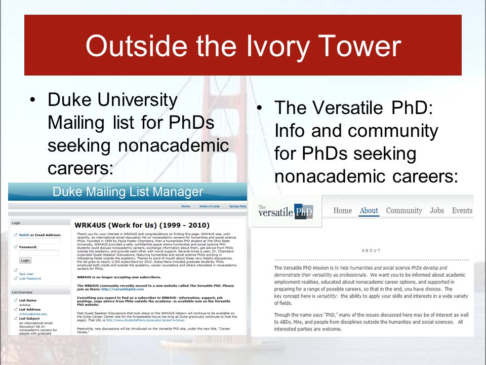Duke University Mailing list for PhDs seeking nonacademic careers: Outside the Ivory Tower The Versatile PhD: Info and community for PhDs seeking nona