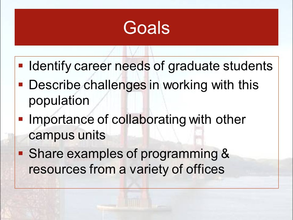 Goals  Identify career needs of graduate students  Describe challenges in working with this population  Importance of collaborating with other campus units  Share examples of programming & resources from a variety of offices