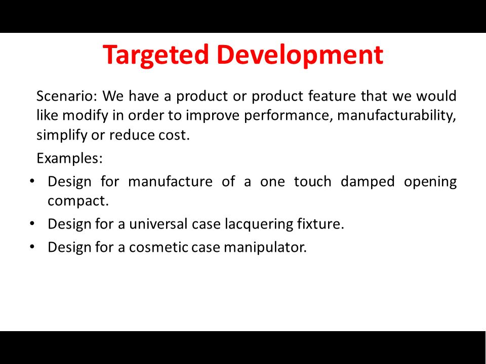 Targeted Development Scenario: We have a product or product feature that we would like modify in order to improve performance, manufacturability, simplify or reduce cost.