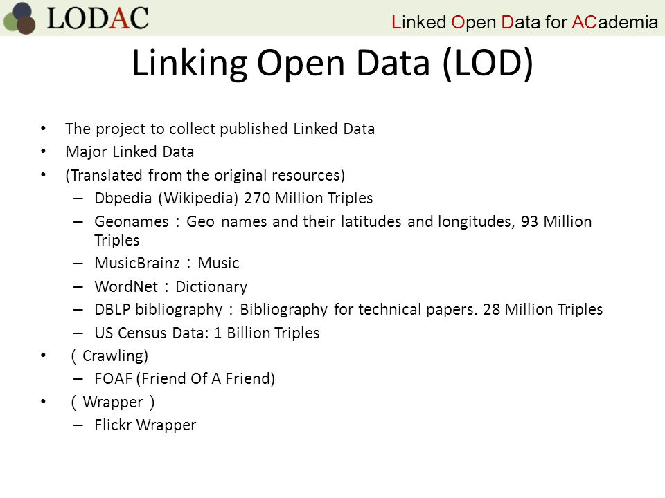 Linked Open Data for ACademia Linking Open Data (LOD) The project to collect published Linked Data Major Linked Data (Translated from the original resources) – Dbpedia (Wikipedia) 270 Million Triples – Geonames : Geo names and their latitudes and longitudes, 93 Million Triples – MusicBrainz : Music – WordNet : Dictionary – DBLP bibliography : Bibliography for technical papers.