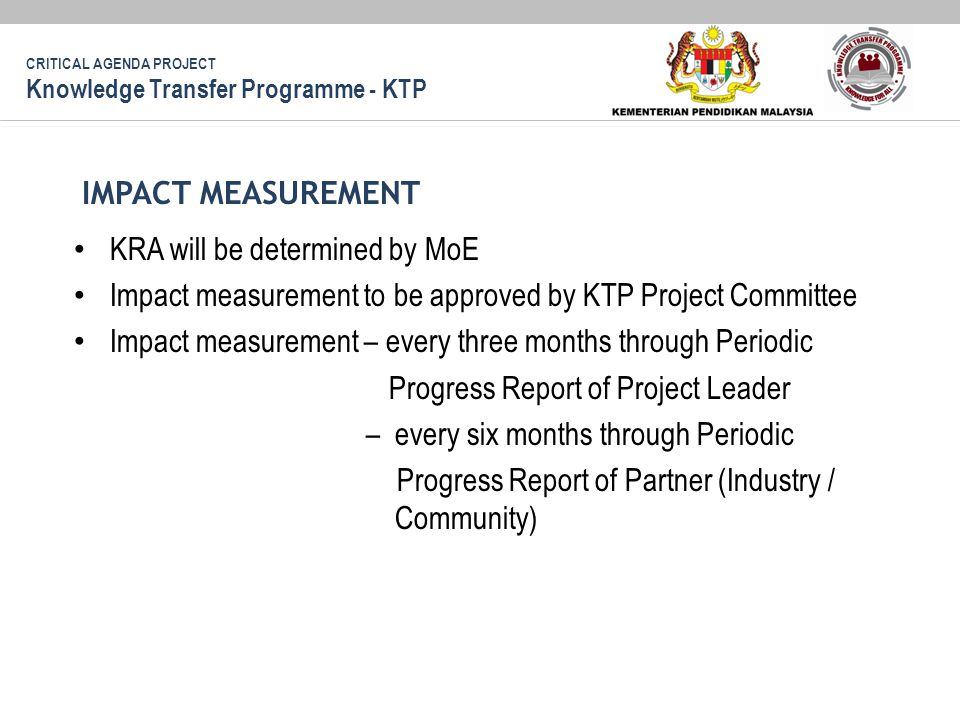 KRA will be determined by MoE Impact measurement to be approved by KTP Project Committee Impact measurement – every three months through Periodic Progress Report of Project Leader – every six months through Periodic Progress Report of Partner (Industry / Community) IMPACT MEASUREMENT CRITICAL AGENDA PROJECT Knowledge Transfer Programme - KTP