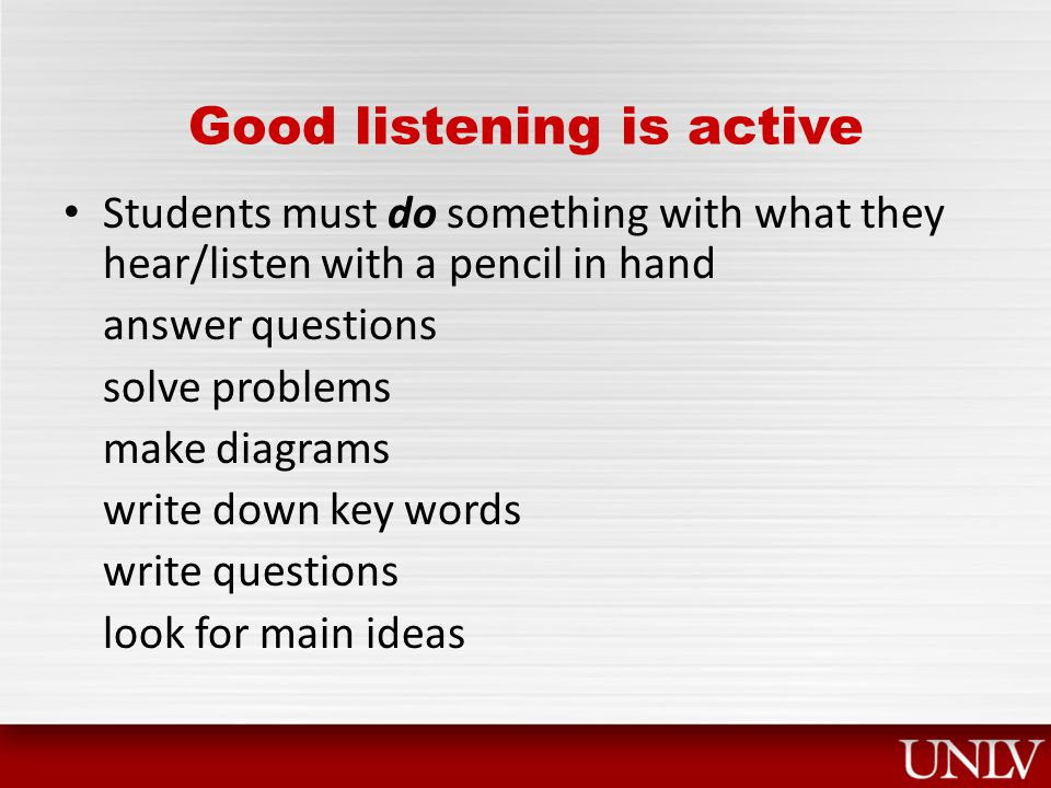 Good listening is active Students must do something with what they hear/listen with a pencil in hand answer questions solve problems make diagrams write down key words write questions look for main ideas