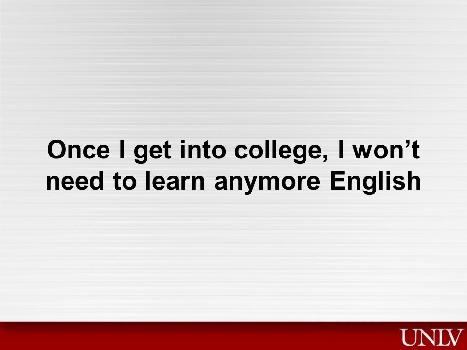 Once I get into college, I won't need to learn anymore English
