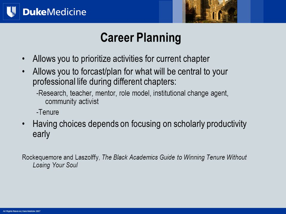 All Rights Reserved, Duke Medicine 2007 The ABC's of success Awareness Identify your career goals and match your goals to choice in career path Belief Believe that you can succeed Confidence Have confidence in your scholarship skills