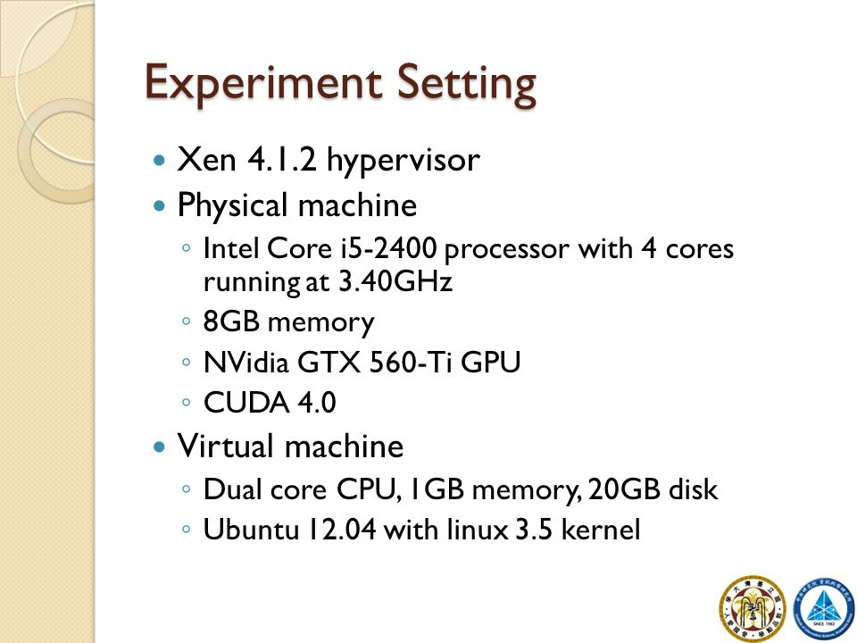 Experiment Setting Xen hypervisor Physical machine ◦ Intel Core i processor with 4 cores running at 3.40GHz ◦ 8GB memory ◦ NVidia GTX 560-Ti GPU ◦ CUDA 4.0 Virtual machine ◦ Dual core CPU, 1GB memory, 20GB disk ◦ Ubuntu with linux 3.5 kernel