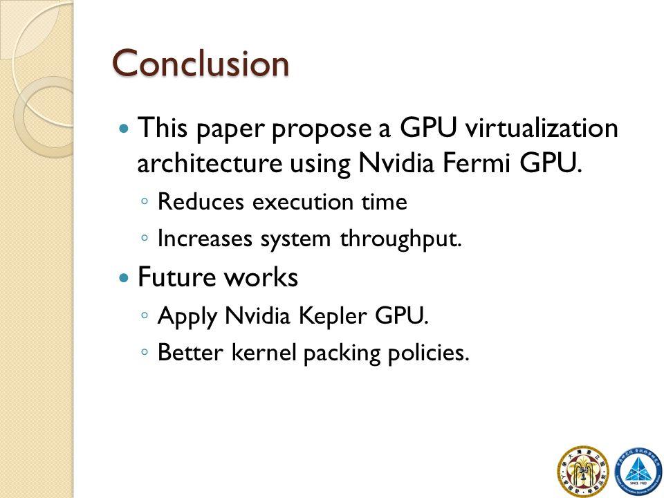 Conclusion This paper propose a GPU virtualization architecture using Nvidia Fermi GPU. ◦ Reduces execution time ◦ Increases system throughput. Future