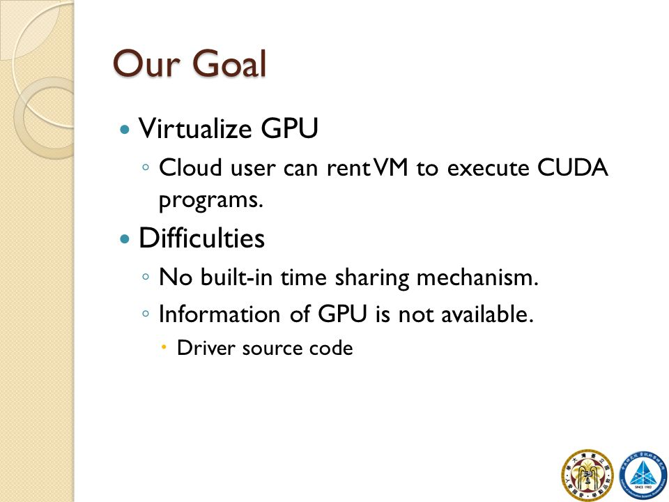 Our Goal Virtualize GPU ◦ Cloud user can rent VM to execute CUDA programs.