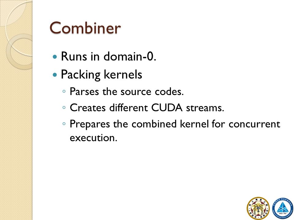 Combiner Runs in domain-0. Packing kernels ◦ Parses the source codes. ◦ Creates different CUDA streams. ◦ Prepares the combined kernel for concurrent