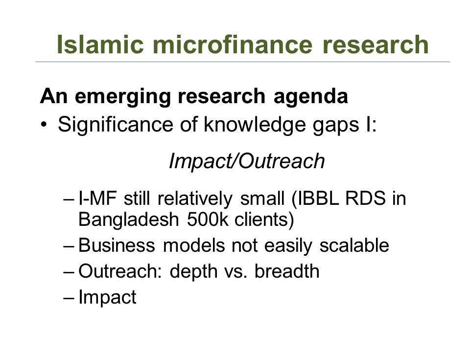 Islamic microfinance research An emerging research agenda Significance of knowledge gaps I: Impact/Outreach –I-MF still relatively small (IBBL RDS in Bangladesh 500k clients) –Business models not easily scalable –Outreach: depth vs.
