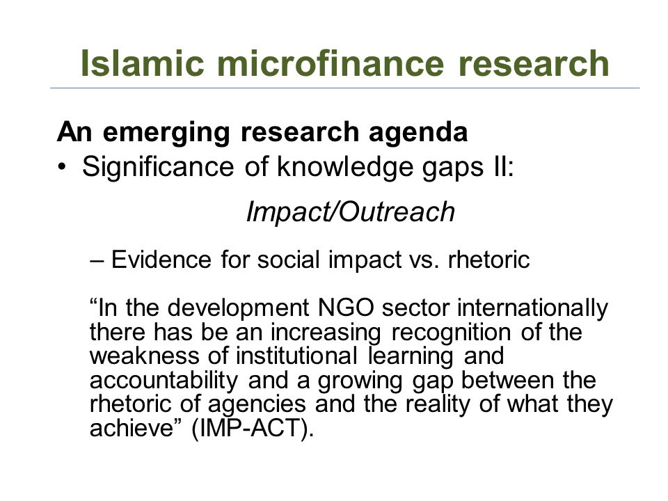 Islamic microfinance research An emerging research agenda Significance of knowledge gaps II: Impact/Outreach –Evidence for social impact vs. rhetoric
