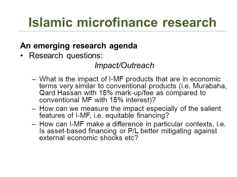 Islamic microfinance research An emerging research agenda Research questions: Impact/Outreach –What is the impact of I-MF products that are in economic terms very similar to conventional products (i.e.