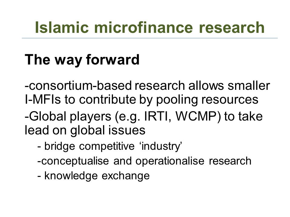 Islamic microfinance research The way forward -consortium-based research allows smaller I-MFIs to contribute by pooling resources -Global players (e.g.