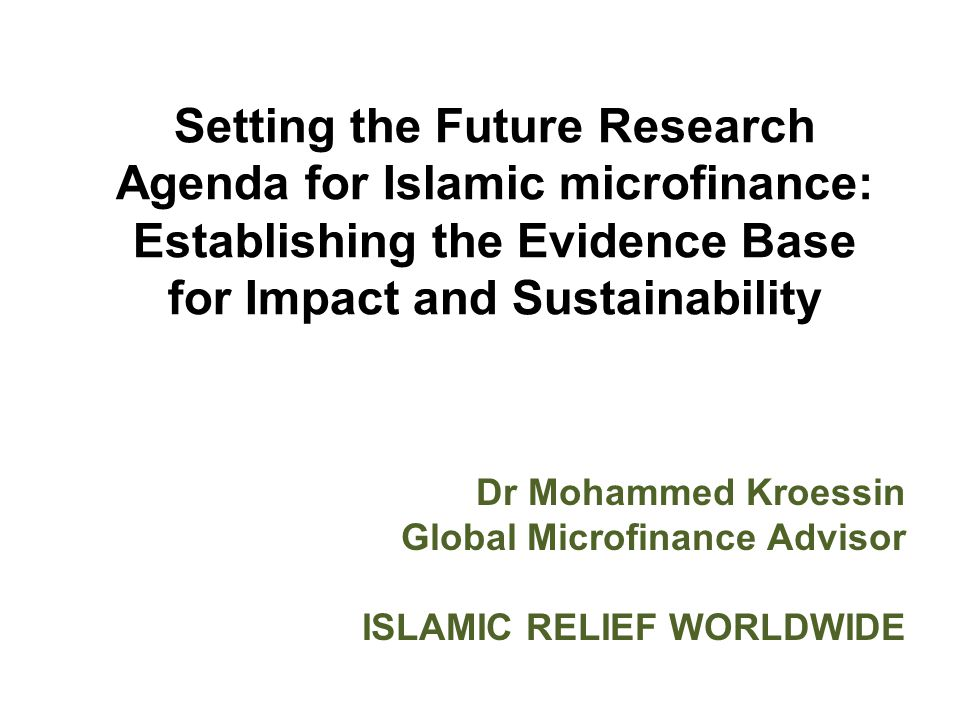Setting the Future Research Agenda for Islamic microfinance: Establishing the Evidence Base for Impact and Sustainability Dr Mohammed Kroessin Global