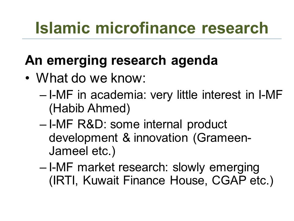 Islamic microfinance research An emerging research agenda What do we know: –I-MF in academia: very little interest in I-MF (Habib Ahmed) –I-MF R&D: some internal product development & innovation (Grameen- Jameel etc.) –I-MF market research: slowly emerging (IRTI, Kuwait Finance House, CGAP etc.)