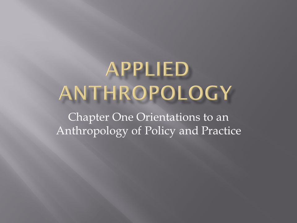 Chapter One Orientations to an Anthropology of Policy and Practice