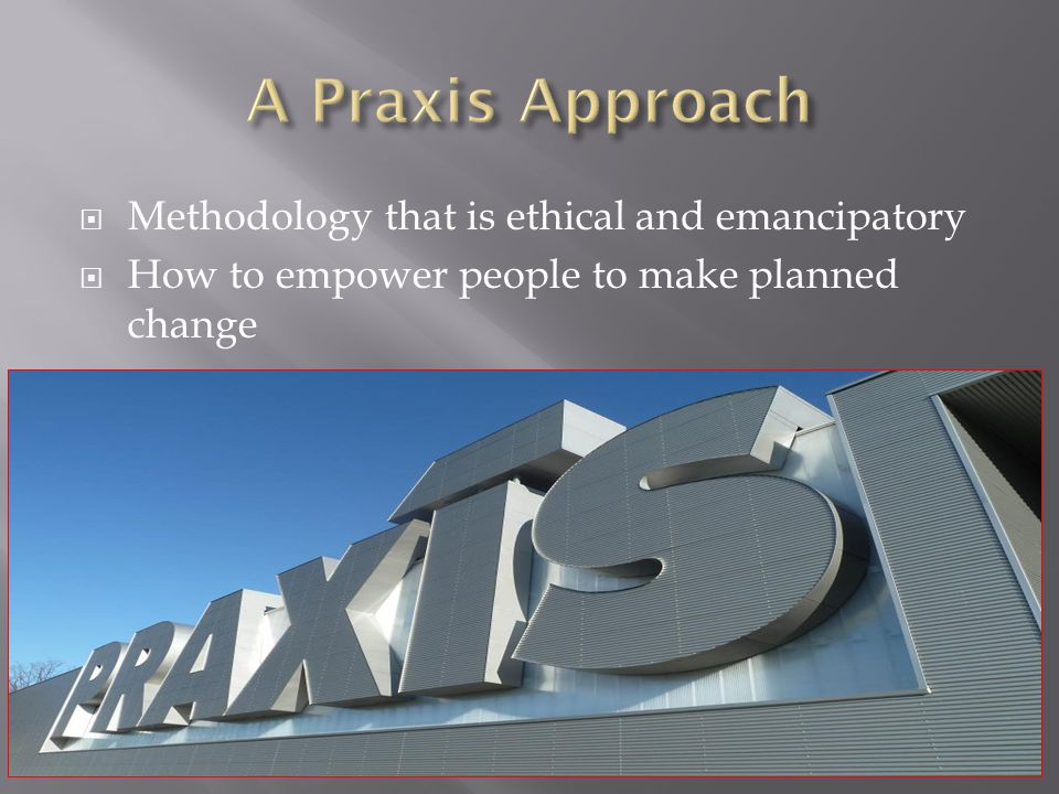  Methodology that is ethical and emancipatory  How to empower people to make planned change