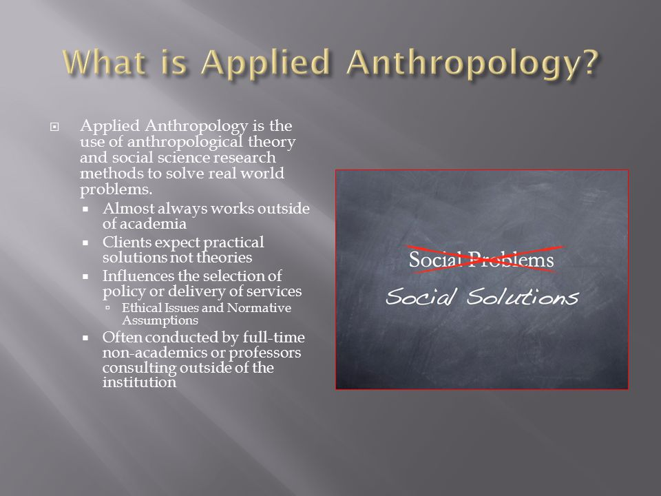  Applied Anthropology is the use of anthropological theory and social science research methods to solve real world problems.