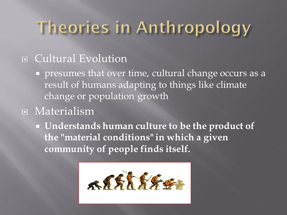  Cultural Evolution  presumes that over time, cultural change occurs as a result of humans adapting to things like climate change or population growth  Materialism  Understands human culture to be the product of the material conditions in which a given community of people finds itself.