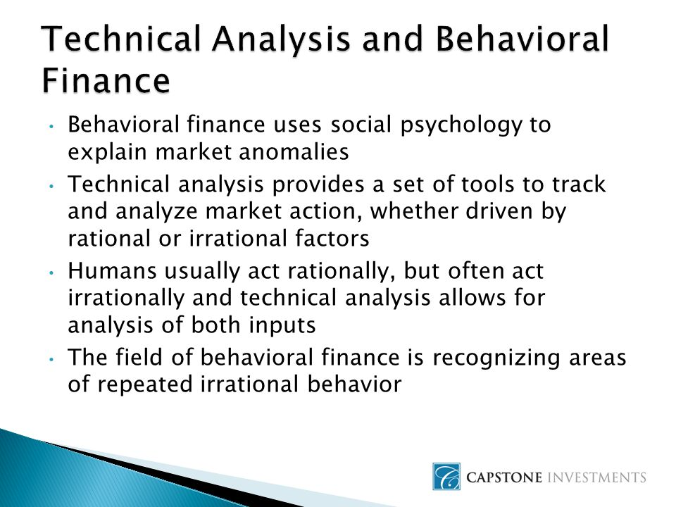 Behavioral finance uses social psychology to explain market anomalies Technical analysis provides a set of tools to track and analyze market action, whether driven by rational or irrational factors Humans usually act rationally, but often act irrationally and technical analysis allows for analysis of both inputs The field of behavioral finance is recognizing areas of repeated irrational behavior