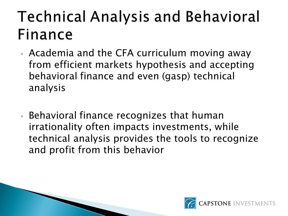 Academia and the CFA curriculum moving away from efficient markets hypothesis and accepting behavioral finance and even (gasp) technical analysis Behavioral finance recognizes that human irrationality often impacts investments, while technical analysis provides the tools to recognize and profit from this behavior