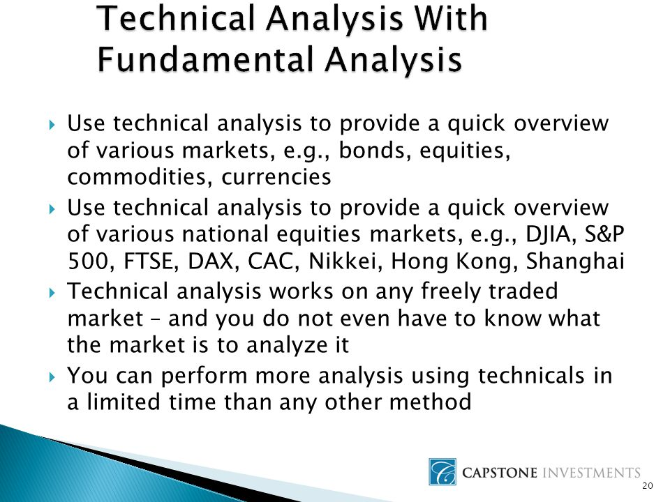 20  Use technical analysis to provide a quick overview of various markets, e.g., bonds, equities, commodities, currencies  Use technical analysis to provide a quick overview of various national equities markets, e.g., DJIA, S&P 500, FTSE, DAX, CAC, Nikkei, Hong Kong, Shanghai  Technical analysis works on any freely traded market – and you do not even have to know what the market is to analyze it  You can perform more analysis using technicals in a limited time than any other method