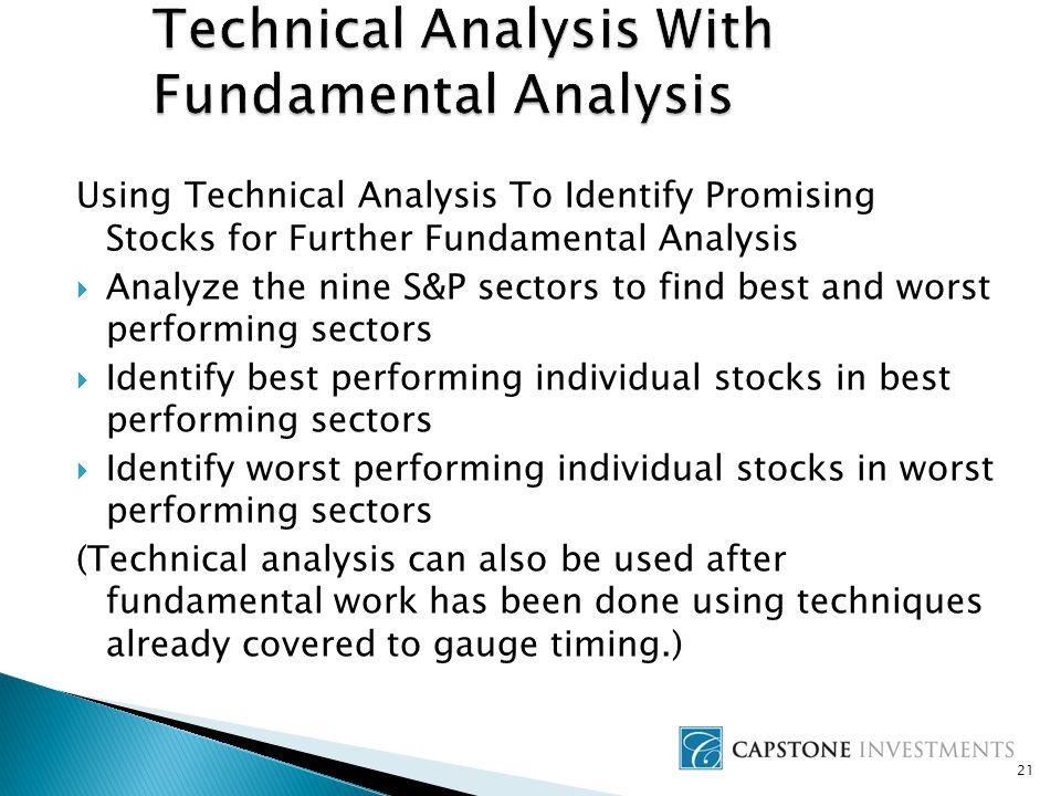 21 Using Technical Analysis To Identify Promising Stocks for Further Fundamental Analysis  Analyze the nine S&P sectors to find best and worst performing sectors  Identify best performing individual stocks in best performing sectors  Identify worst performing individual stocks in worst performing sectors (Technical analysis can also be used after fundamental work has been done using techniques already covered to gauge timing.)