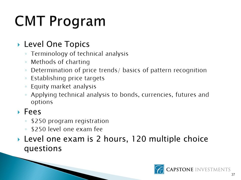  Level One Topics ◦ Terminology of technical analysis ◦ Methods of charting ◦ Determination of price trends/ basics of pattern recognition ◦ Establishing price targets ◦ Equity market analysis ◦ Applying technical analysis to bonds, currencies, futures and options  Fees ◦ $250 program registration ◦ $250 level one exam fee  Level one exam is 2 hours, 120 multiple choice questions 37