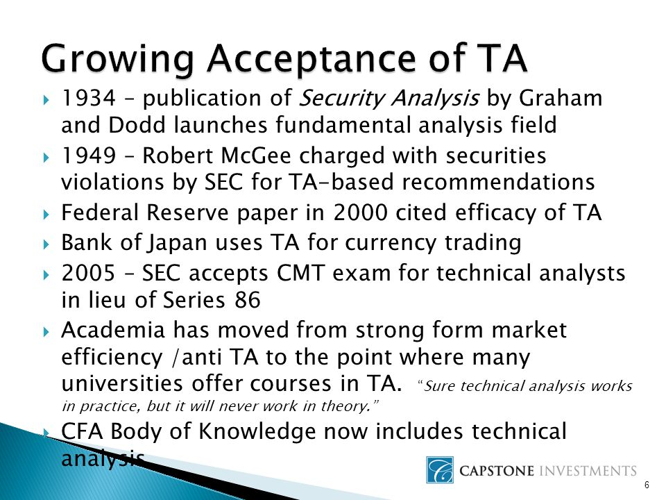  1934 – publication of Security Analysis by Graham and Dodd launches fundamental analysis field  1949 – Robert McGee charged with securities violations by SEC for TA-based recommendations  Federal Reserve paper in 2000 cited efficacy of TA  Bank of Japan uses TA for currency trading  2005 – SEC accepts CMT exam for technical analysts in lieu of Series 86  Academia has moved from strong form market efficiency /anti TA to the point where many universities offer courses in TA.
