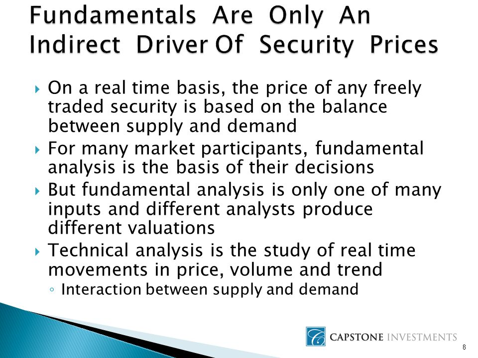 8  On a real time basis, the price of any freely traded security is based on the balance between supply and demand  For many market participants, fundamental analysis is the basis of their decisions  But fundamental analysis is only one of many inputs and different analysts produce different valuations  Technical analysis is the study of real time movements in price, volume and trend ◦ Interaction between supply and demand