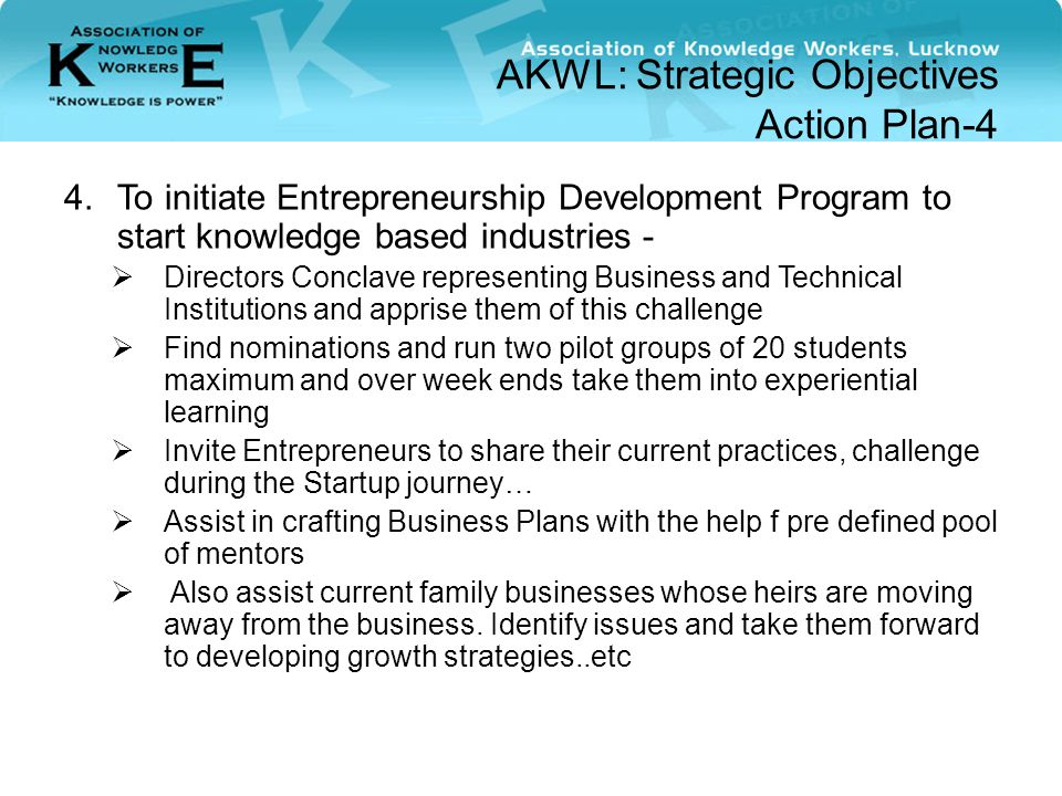 AKWL: Strategic Objectives Action Plan-4 4.To initiate Entrepreneurship Development Program to start knowledge based industries -  Directors Conclave representing Business and Technical Institutions and apprise them of this challenge  Find nominations and run two pilot groups of 20 students maximum and over week ends take them into experiential learning  Invite Entrepreneurs to share their current practices, challenge during the Startup journey…  Assist in crafting Business Plans with the help f pre defined pool of mentors  Also assist current family businesses whose heirs are moving away from the business.