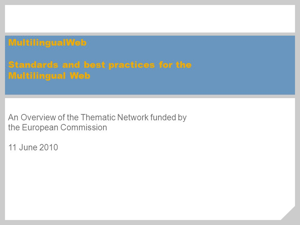 MultilingualWeb Standards and best practices for the Multilingual Web An Overview of the Thematic Network funded by the European Commission 11 June 2010